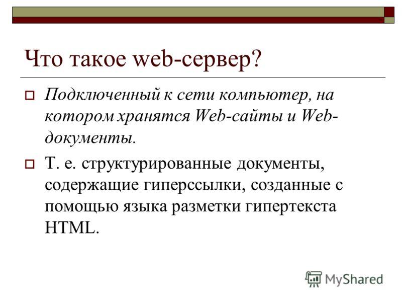 Что такое web-сервер? Подключенный к сети компьютер, на котором хранятся Web-сайты и Web- документы. Т. е. структурированные документы, содержащие гиперссылки, созданные с помощью языка разметки гипертекста HTML.