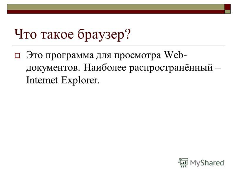 Что такое браузер? Это программа для просмотра Web- документов. Наиболее распространённый – Internet Explorer.