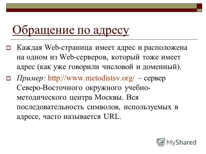 Обращение по адресу Каждая Web-страница имеет адрес и расположена на одном из Web-серверов, который тоже имеет адрес (как уже говорили числовой и доменный). Пример: http://www.metodistsv.org/ – сервер Северо-Восточного окружного учебно- методического