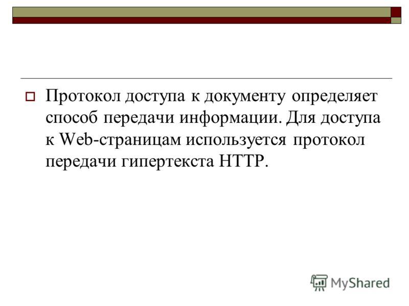 Протокол доступа к документу определяет способ передачи информации. Для доступа к Web-страницам используется протокол передачи гипертекста HTTP.