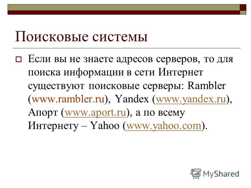 Поисковые системы Если вы не знаете адресов серверов, то для поиска информации в сети Интернет существуют поисковые серверы: Rambler (www.rambler.ru), Yandex (www.yandex.ru), Апорт (www.aport.ru), а по всему Интернету – Yahoo (www.yahoo.com).www.yand
