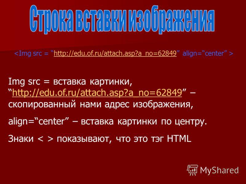 http://edu.of.ru/attach.asp?a_no=62849 Img src = вставка картинки,http://edu.of.ru/attach.asp?a_no=62849 – скопированный нами адрес изображения,http://edu.of.ru/attach.asp?a_no=62849 align=center – вставка картинки по центру. Знаки показывают, что эт