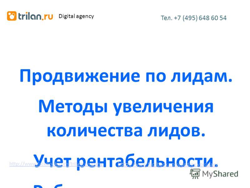 Продвижение по лидам. Методы увеличения количества лидов. Учет рентабельности. Работа с агентствами. Тел. +7 (495) 648 60 54 http://www.facebook.com/trilancompany Digital agency http:// www.facebook.com/andrey.voropaev