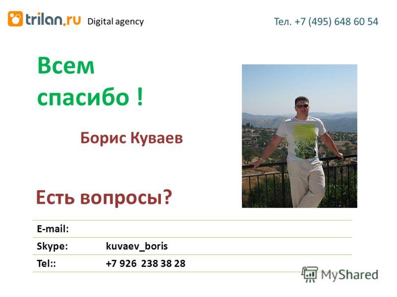Есть вопросы? Всем спасибо ! E-mail: Skype:kuvaev_boris Tel::+7 926 238 38 28 Борис Куваев