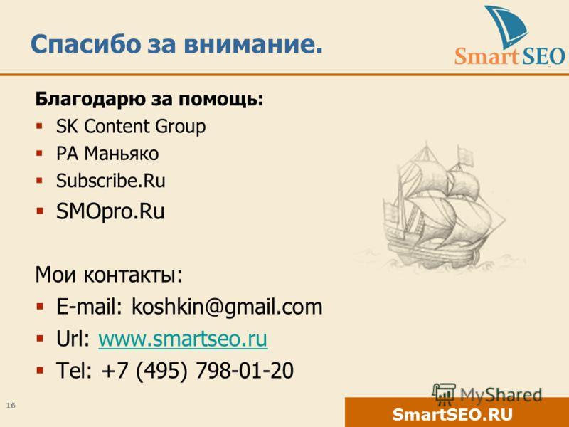 SmartSEO.RU 16 Спасибо за внимание. Благодарю за помощь: SK Content Group РА Маньяко Subscribe.Ru SMOpro.Ru Мои контакты: E-mail: koshkin@gmail.com Url: www.smartseo.ruwww.smartseo.ru Tel: +7 (495) 798-01-20