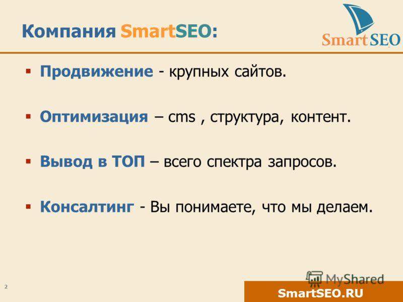 SmartSEO.RU Компания SmartSEO: Продвижение - крупных сайтов. Оптимизация – cms, структура, контент. Вывод в ТОП – всего спектра запросов. Консалтинг - Вы понимаете, что мы делаем. 2