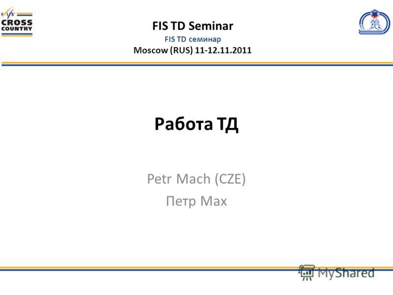 FIS TD Seminar FIS TD семинар Moscow (RUS) 11-12.11.2011 Работа ТД Petr Mach (CZE) Петр Мах