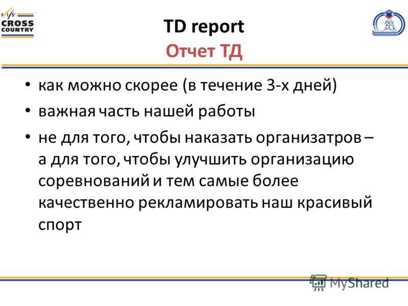 TD report Отчет ТД как можно скорее (в течение 3-х дней) важная часть нашей работы не для того, чтобы наказать организатров – а для того, чтобы улучшить организацию соревнований и тем самые более качественно рекламировать наш красивый спорт
