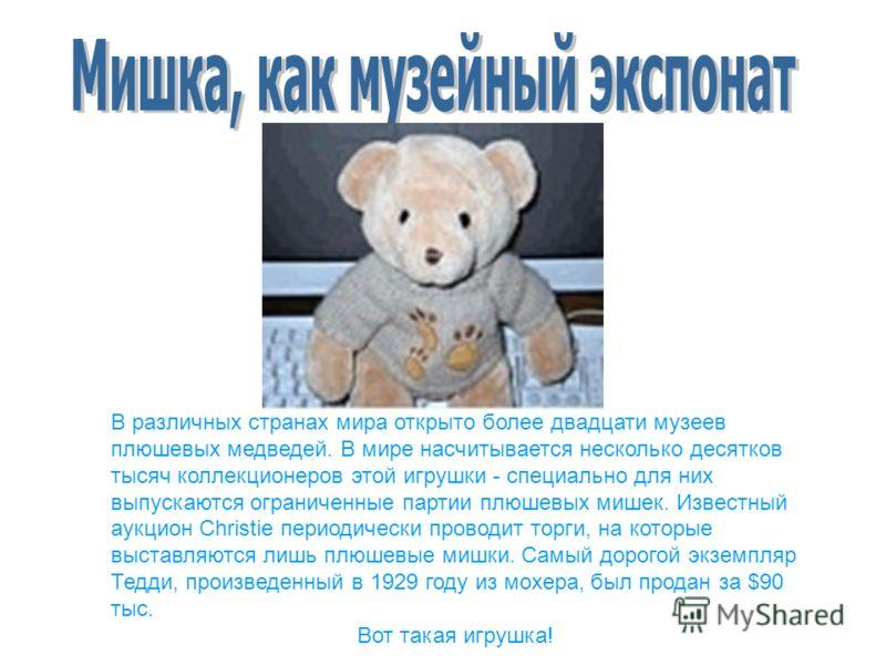 В различных странах мира открыто более двадцати музеев плюшевых медведей. В мире насчитывается несколько десятков тысяч коллекционеров этой игрушки - специально для них выпускаются ограниченные партии плюшевых мишек. Известный аукцион Christie период