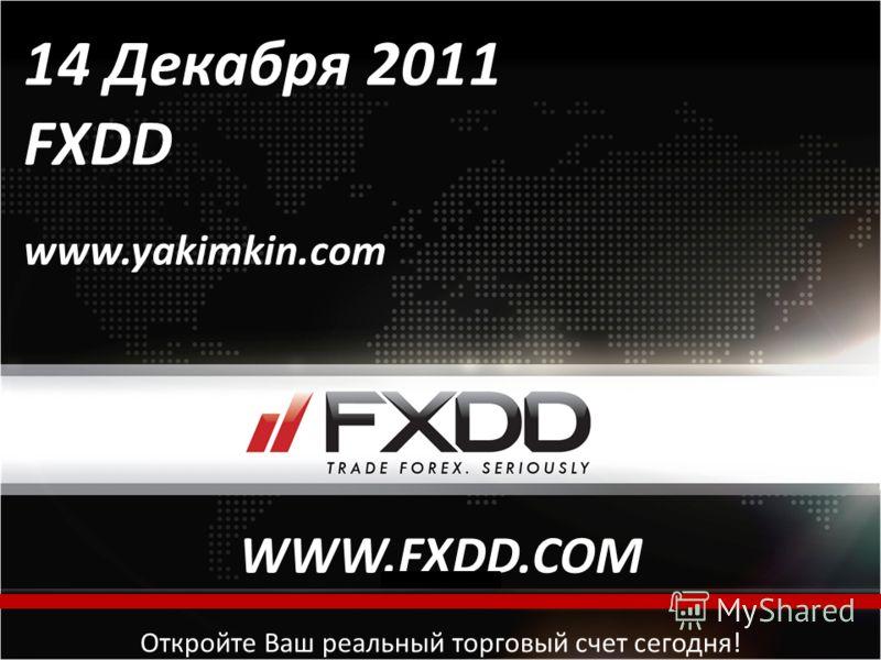 All rights reserved, FXDD Inc. © 2010 Откройте Ваш реальный торговый счет сегодня! 14 Декабря 2011 FXDD www.yakimkin.com WWW.FXDD.COM