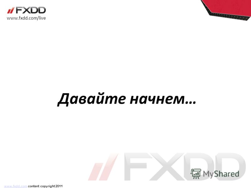 Давайте начнем… www.fxdd.com/live www.fxdd.comwww.fxdd.com content copyright 2011