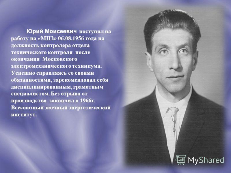 Юрий Моисеевич п оступил на работу на «МПЗ» 06.08.1956 года на должность контролера отдела технического контроля после окончания Московского электромеханического техникума. Успешно справляясь со своими обязанностями, зарекомендовал себя дисциплиниров