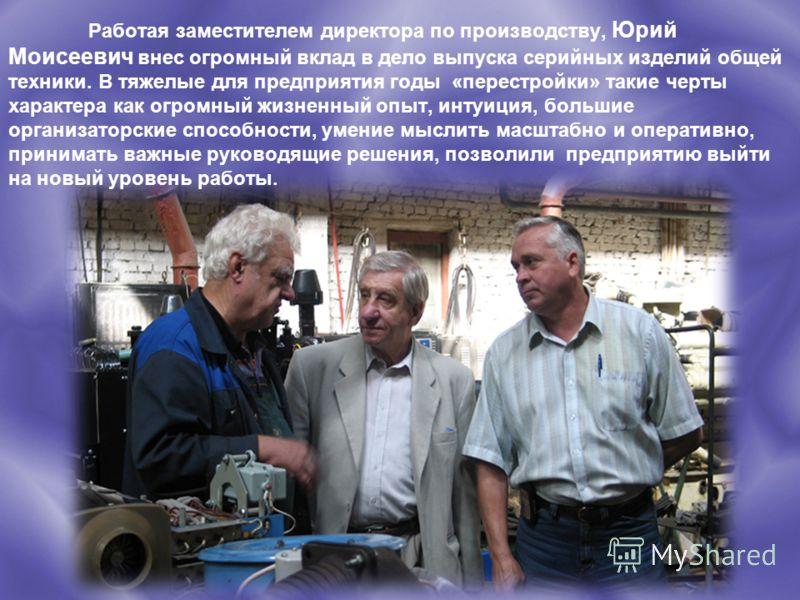 Работая заместителем директора по производству, Юрий Моисеевич внес огромный вклад в дело выпуска серийных изделий общей техники. В тяжелые для предприятия годы «перестройки» такие черты характера как огромный жизненный опыт, интуиция, большие органи