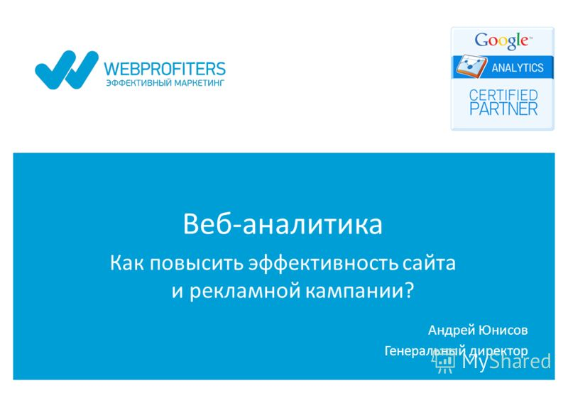 Веб-аналитика Как повысить эффективность сайта и рекламной кампании? Андрей Юнисов Генеральный директор