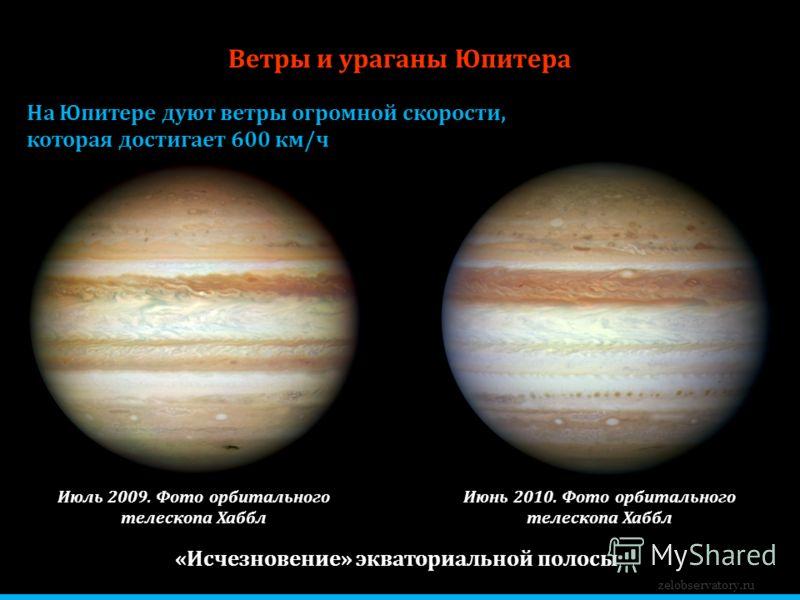 Ветры и ураганы Юпитера На Юпитере дуют ветры огромной скорости, которая достигает 600 км/ч zelobservatory.ru Июль 2009. Фото орбитального телескопа Хаббл Июнь 2010. Фото орбитального телескопа Хаббл «Исчезновение» экваториальной полосы