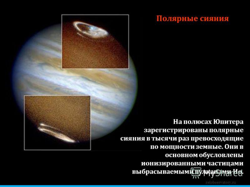 Полярные сияния На полюсах Юпитера зарегистрированы полярные сияния в тысячи раз превосходящие по мощности земные. Они в основном обусловлены ионизированными частицами выбрасываемыми вулканами Ио. zelobservatory.ru