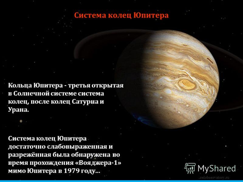 Система колец Юпитера zelobservatory.ru Система колец Юпитера достаточно слабовыраженная и разрежённая была обнаружена во время прохождения «Вояджера-1» мимо Юпитера в 1979 году… Кольца Юпитера - третья открытая в Солнечной системе система колец, пос