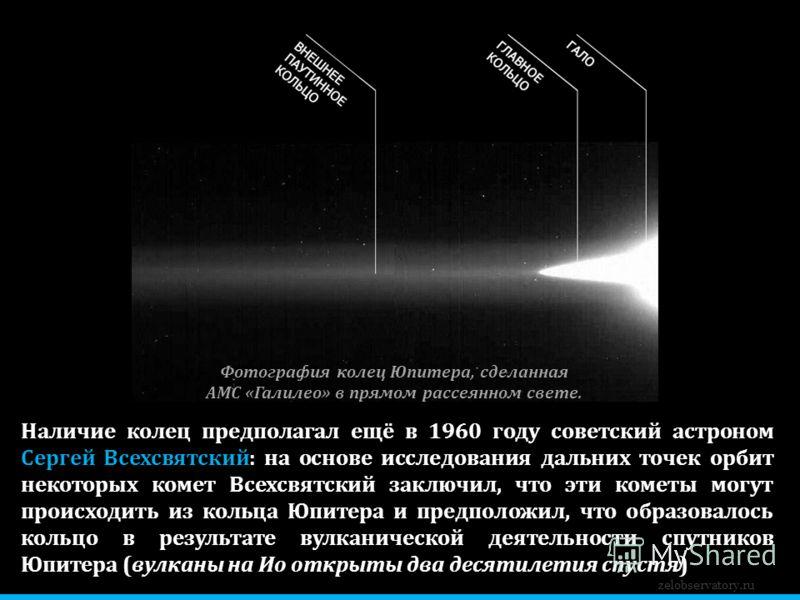 zelobservatory.ru Наличие колец предполагал ещё в 1960 году советский астроном Сергей Всехсвятский: на основе исследования дальних точек орбит некоторых комет Всехсвятский заключил, что эти кометы могут происходить из кольца Юпитера и предположил, чт