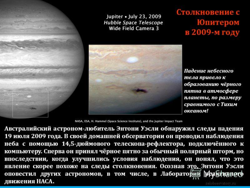 zelobservatory.ru Столкновение с Юпитером в 2009-м году Австралийский астроном-любитель Энтони Уэсли обнаружил следы падения 19 июля 2009 года. В своей домашней обсерватории он проводил наблюдения неба с помощью 14,5-дюймового телескопа-рефлектора, п