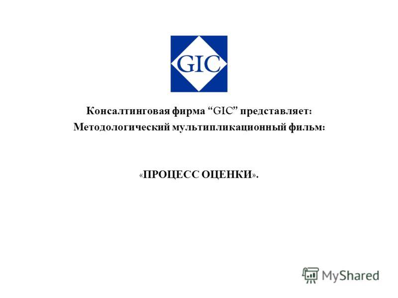 Консалтинговая фирма GIC представляет : Методологический мультипликационный фильм : « ПРОЦЕСС ОЦЕНКИ ».