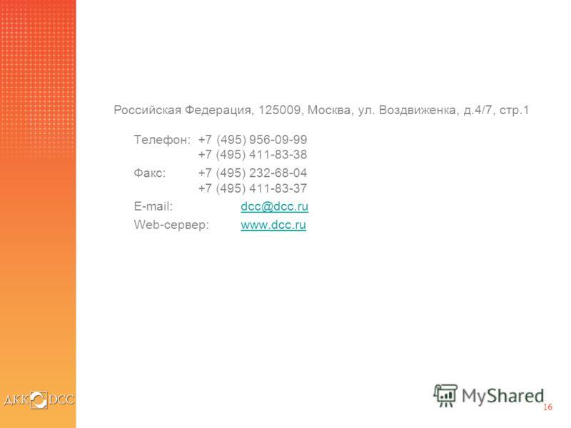 16 Телефон: +7 (495) 956-09-99 +7 (495) 411-83-38 Факс: +7 (495) 232-68-04 +7 (495) 411-83-37 E-mail: dcc@dcc.rudcc@dcc.ru Web-сервер: www.dcc.ruwww.dcc.ru Российская Федерация, 125009, Москва, ул. Воздвиженка, д.4/7, стр.1