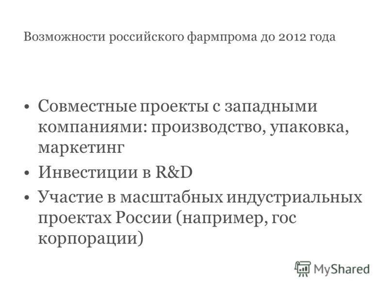 Возможности российского фармпрома до 2012 года Совместные проекты с западными компаниями: производство, упаковка, маркетинг Инвестиции в R&D Участие в масштабных индустриальных проектах России (например, гос корпорации)