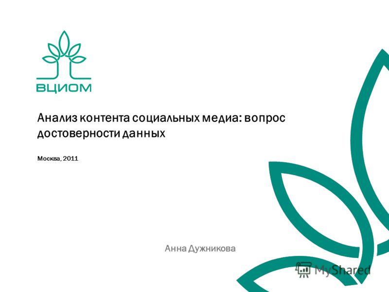 Москва, 2011 Анализ контента социальных медиа: вопрос достоверности данных Анна Дужникова