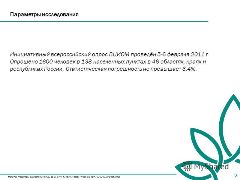 2 Инициативный всероссийский опрос ВЦИОМ проведён 5-6 февраля 2011 г. Опрошено 1600 человек в 138 населенных пунктах в 46 областях, краях и республиках России. Статистическая погрешность не превышает 3,4%. Параметры исследования