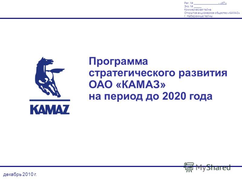 декабрь 2010 г. Программа стратегического развития ОАО «КАМАЗ» на период до 2020 года Рег. - «КТ» Экз. _____ Коммерческая тайна Открытое акционерное общество «КАМАЗ» г. Набережные Челны