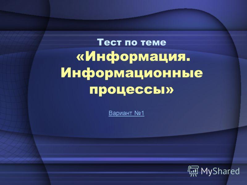 Тест по теме «Информация. Информационные процессы» Вариант 1