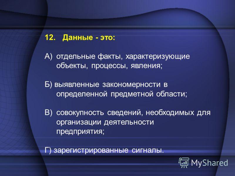 12. Данные - это: A)отдельные факты, характеризующие объекты, процессы, явления; Б) выявленные закономерности в определенной предметной области; B)совокупность сведений, необходимых для организации деятельности предприятия; Г) зарегистрированные сигн