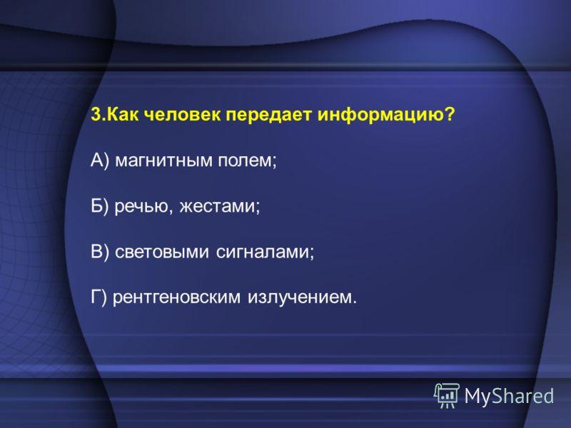 3.Как человек передает информацию? А) магнитным полем; Б) речью, жестами; В) световыми сигналами; Г) рентгеновским излучением.