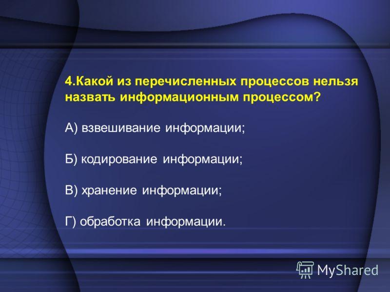 4.Какой из перечисленных процессов нельзя назвать информационным процессом? А) взвешивание информации; Б) кодирование информации; В) хранение информации; Г) обработка информации.