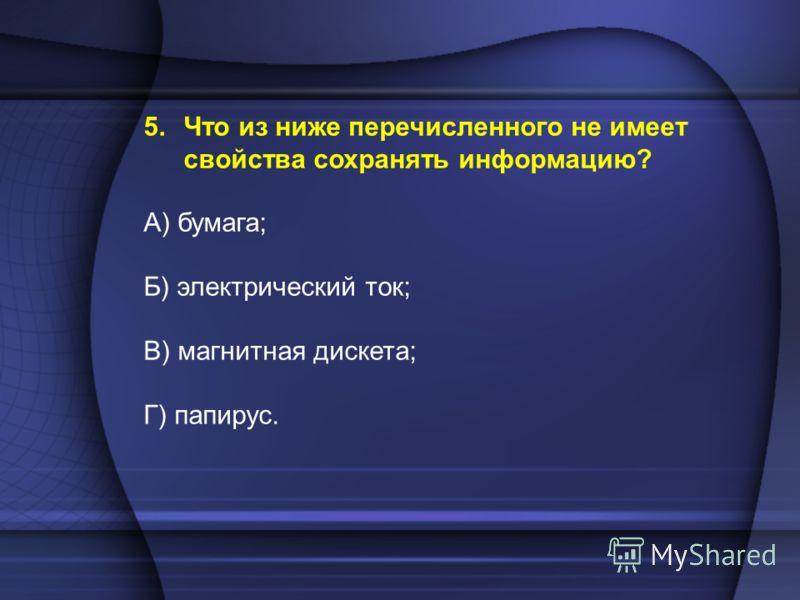 5.Что из ниже перечисленного не имеет свойства сохранять информацию? А) бумага; Б) электрический ток; В) магнитная дискета; Г) папирус.