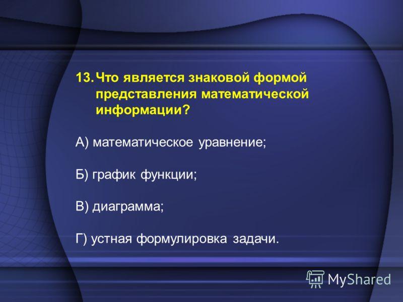 13.Что является знаковой формой представления математической информации? А) математическое уравнение; Б) график функции; В) диаграмма; Г) устная формулировка задачи.