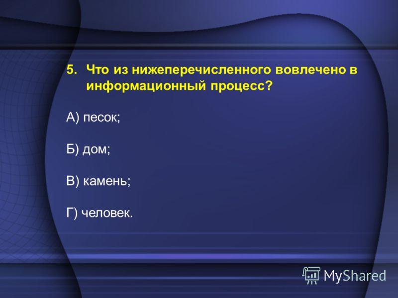 5.Что из нижеперечисленного вовлечено в информационный процесс? А) песок; Б) дом; В) камень; Г) человек.