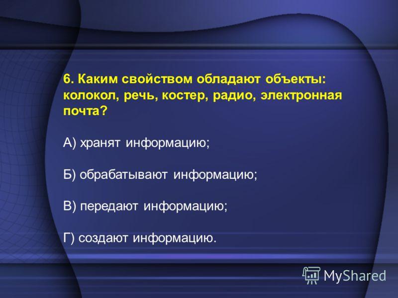 6. Каким свойством обладают объекты: колокол, речь, костер, радио, электронная почта? А) хранят информацию; Б) обрабатывают информацию; В) передают информацию; Г) создают информацию.