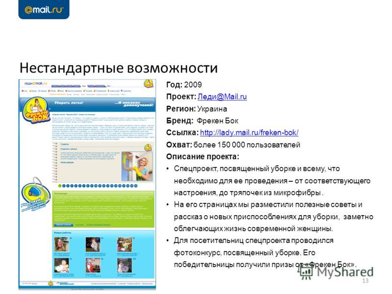 Нестандартные возможности 13 Год: 2009 Проект: Леди@Mail.ruЛеди@Mail.ru Регион: Украина Бренд: Фрекен Бок Ссылка: http://lady.mail.ru/freken-bok/http://lady.mail.ru/freken-bok/ Охват: более 150 000 пользователей Описание проекта: Спецпроект, посвящен
