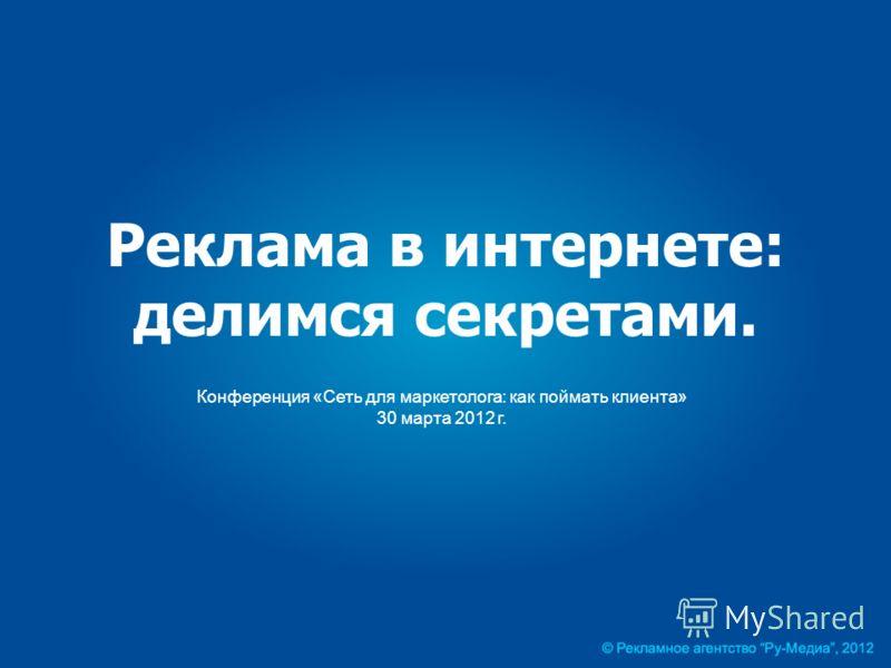 Реклама в интернете: делимся секретами. Конференция «Сеть для маркетолога: как поймать клиента» 30 марта 2012 г.
