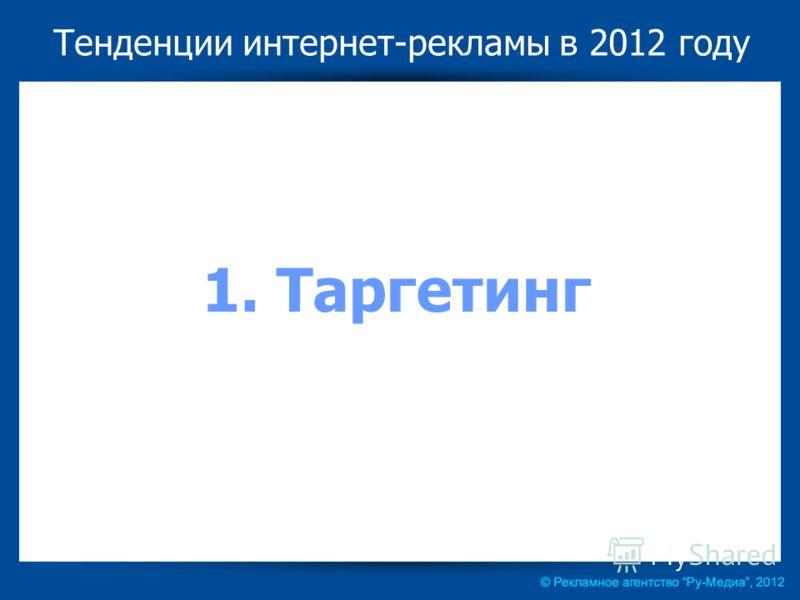 Тенденции интернет-рекламы в 2012 году 1. Таргетинг
