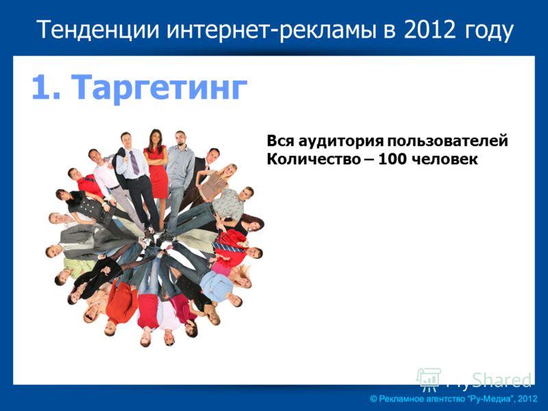 Тенденции интернет-рекламы в 2012 году 1. Таргетинг Вся аудитория пользователей Количество – 100 человек