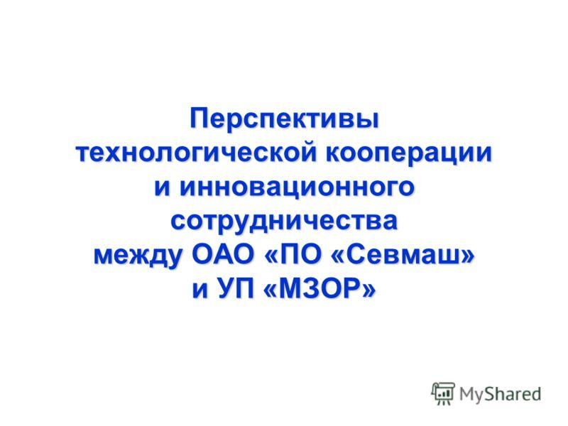 Перспективы технологической кооперации и инновационного сотрудничества между ОАО «ПО «Севмаш» и УП «МЗОР»