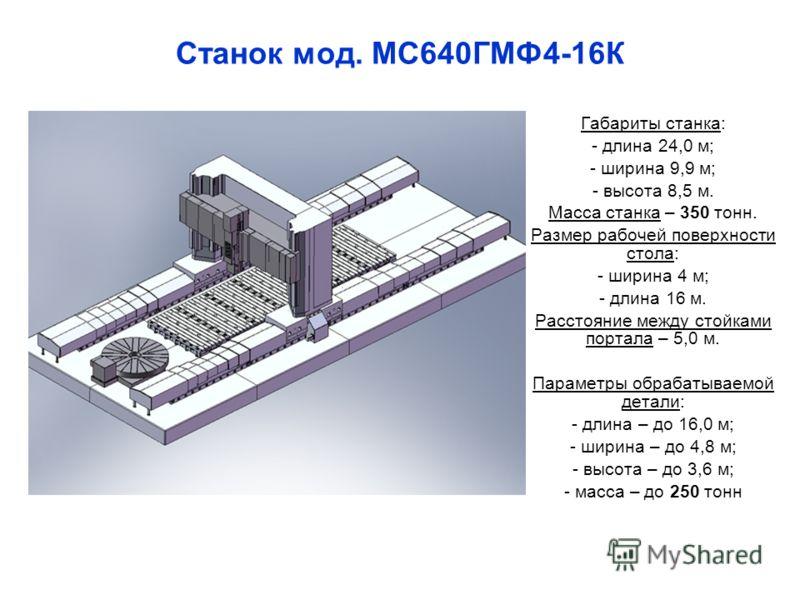 Станок мод. МС640ГМФ4-16К Габариты станка: - длина 24,0 м; - ширина 9,9 м; - высота 8,5 м. Масса станка – 350 тонн. Размер рабочей поверхности стола: - ширина 4 м; - длина 16 м. Расстояние между стойками портала – 5,0 м. Параметры обрабатываемой дета