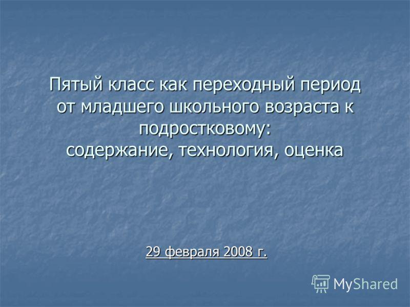 Пятый класс как переходный период от младшего школьного возраста к подростковому: содержание, технология, оценка 29 февраля 2008 г.