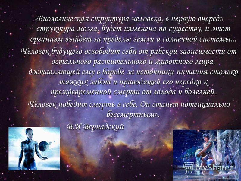«Биологическая структура человека, в первую очередь структура мозга, будет изменена по существу, и этот организм выйдет за пределы земли и солнечной системы... Человек будущего освободит себя от рабской зависимости от остального растительного и живот