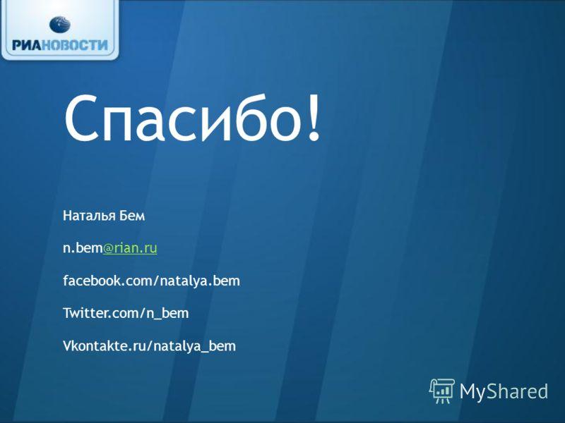 Спасибо! Наталья Бем n.bem@rian.ru@rian.ru facebook.com/natalya.bem Twitter.com/n_bem Vkontakte.ru/natalya_bem
