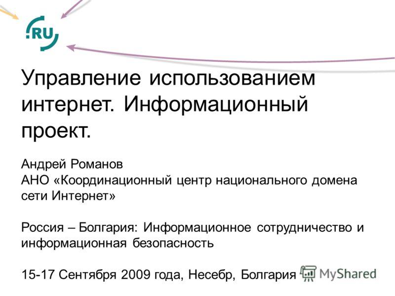 Управление использованием интeрнет. Информационный проект. Андрей Романов АНО «Координационный центр национального домена сети Интернет» Россия – Болгария: Информационное сотрудничество и информационная безопасность 15-17 Сентября 2009 года, Несебр,