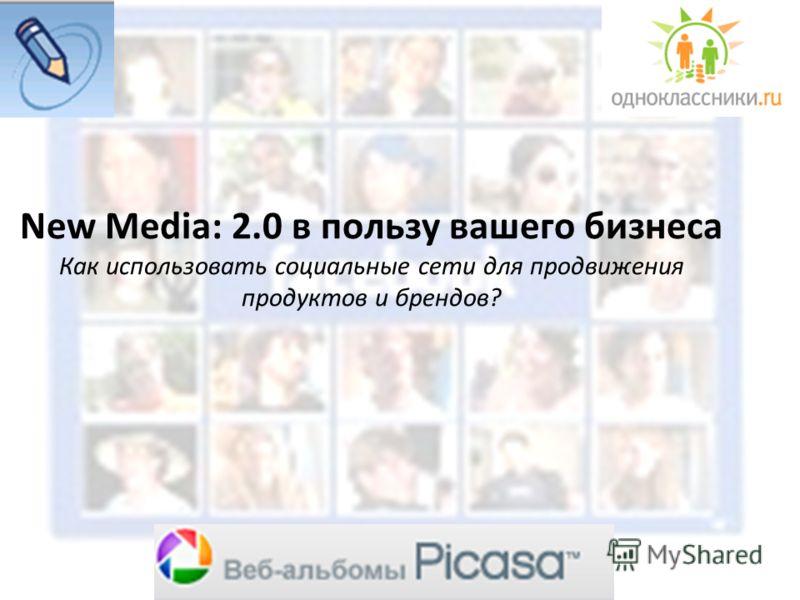 New Media: 2.0 в пользу вашего бизнеса Как использовать социальные сети для продвижения продуктов и брендов?