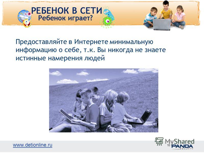 www.detionline.ru 10 Предоставляйте в Интернете минимальную информацию о себе, т.к. Вы никогда не знаете истинные намерения людей