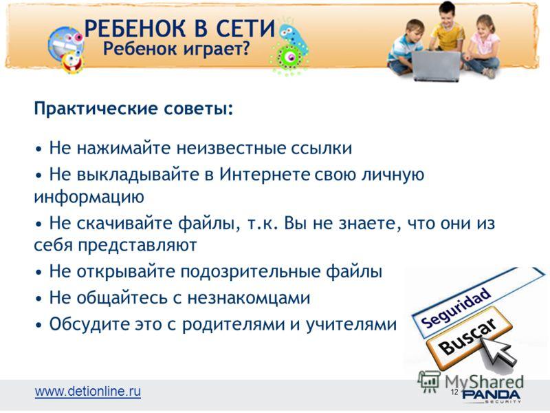 www.detionline.ru 12 Практические советы: Не нажимайте неизвестные ссылки Не выкладывайте в Интернете свою личную информацию Не скачивайте файлы, т.к. Вы не знаете, что они из себя представляют Не открывайте подозрительные файлы Не общайтесь с незнак